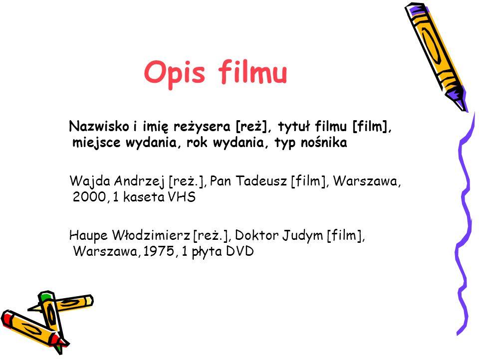 Opis filmu Nazwisko i imię reżysera [reż], tytuł filmu [film], miejsce wydania, rok wydania, typ nośnika.